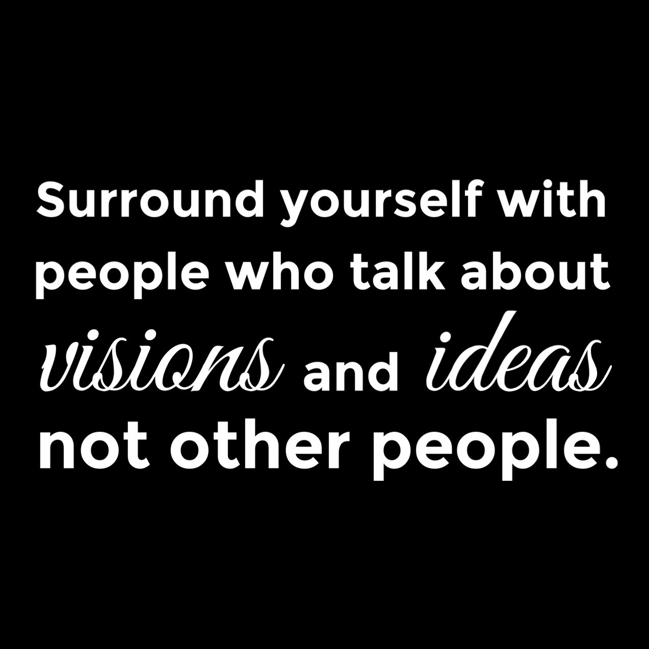 Motivational quote. Surround yourself with people who talk about visions and ideas not other people.